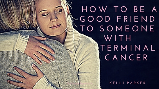 How to be a Good Friend to Someone with Terminal Cancer