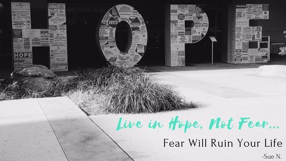 Live in hope not fear, fear will ruin your life